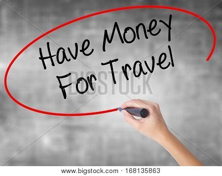 Woman Hand Writing Have Money For Travel  With Black Marker Over Transparent Board