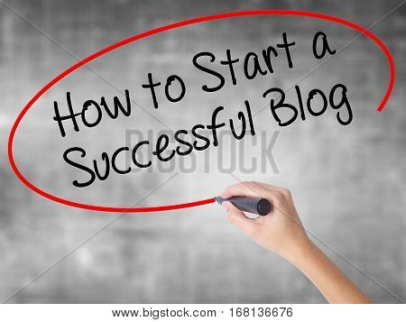 Woman Hand Writing How To Start A Successful Blog With Black Marker Over Transparent Board