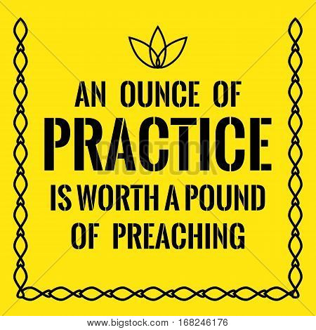 Motivational Quote. An Ounce Of Practice Is Worth A Pound Of Preaching.
