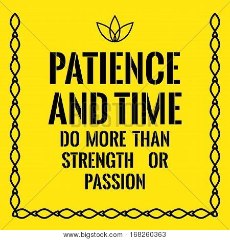 Motivational Quote. Patience And Time Do More Than Strength Or Passion.