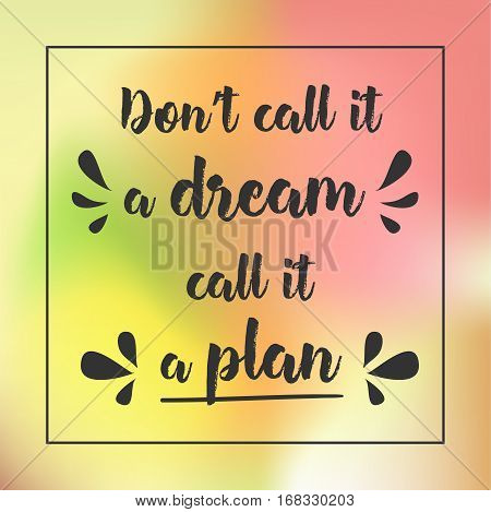 Don't Call It A Dream. Call It A Plan. Inspirational Quote, Motivation. Typography For Poster, Invit