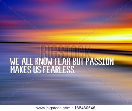 Motivational and inspiration quotes with phrase we all know fear but passion makes us fearless