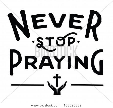 Never Stop Praying Christian Typographic Design Poster with cross icon and praying hands in black on white background