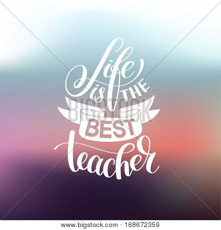 life is the best teacher hand written lettering typography poster on blured abstract background, calligraphy vector illustration