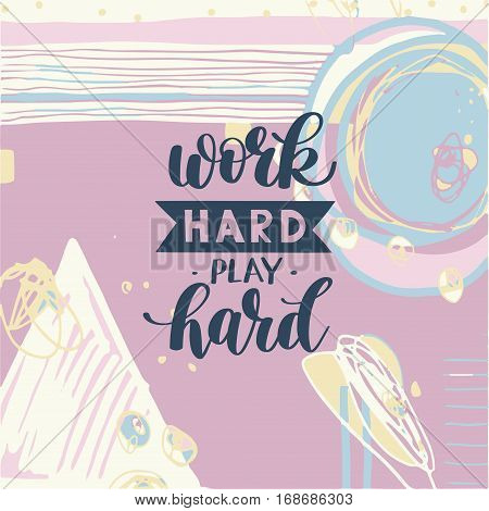 Work Hard Play Hard motivational quote, hand written lettering positive phrase in vector, decorative design perfect for a print, greeting card or t-shirt, on abstract painting background