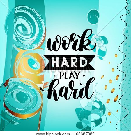 Work Hard Play Hard motivational quote, hand written lettering positive phrase in vector, decorative design perfect for a print, greeting card or t-shirt, on abstract painting