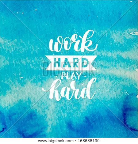 Work Hard Play Hard motivational quote, hand written lettering positive phrase in vector, decorative design perfect for a print, greeting card or t-shirt, on blue watercolor background