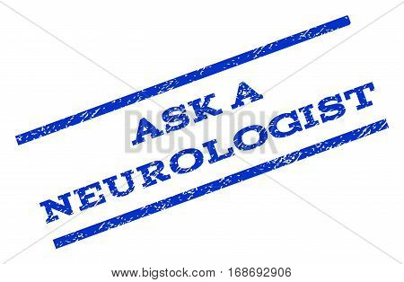 Ask a Neurologist watermark stamp. Text caption between parallel lines with grunge design style. Rotated rubber seal stamp with dust texture. Vector blue ink imprint on a white background.