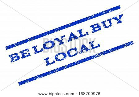 Be Loyal Buy Local watermark stamp. Text tag between parallel lines with grunge design style. Rotated rubber seal stamp with unclean texture. Vector blue ink imprint on a white background.