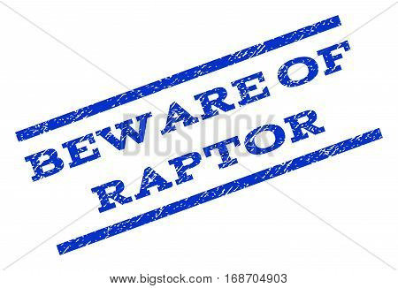 Beware Of Raptor watermark stamp. Text caption between parallel lines with grunge design style. Rotated rubber seal stamp with scratched texture. Vector blue ink imprint on a white background.