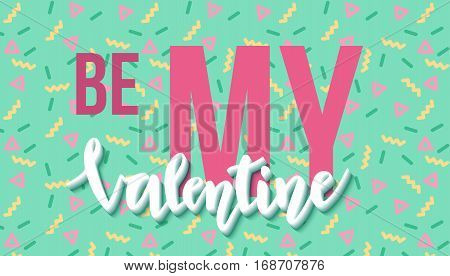 Be my Valentine lettering on beautiful background  in trendy 80s-90s memphis style with geometric pattern. Valentine's day text. Vector illustration