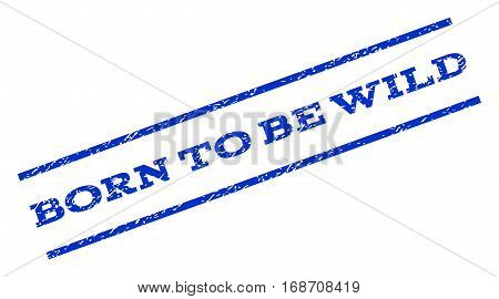 Born To Be Wild watermark stamp. Text caption between parallel lines with grunge design style. Rotated rubber seal stamp with dirty texture. Vector blue ink imprint on a white background.