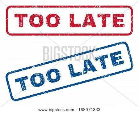 Too Late text rubber seal stamp watermarks. Vector style is blue and red ink caption inside rounded rectangular banner. Grunge design and unclean texture. Blue and red signs.