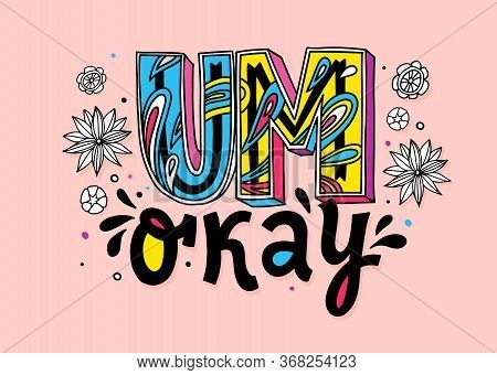 Um Okay Hand Drawn Vector Lettering. Poster, Textile Decorative Typography, Banners. Flowers Style