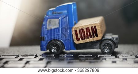 Toy Truck With Wooden Block With Word Loan On It. Concept For Financial Issues Mortgage Loan, Money
