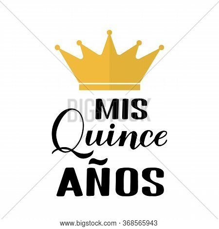 Mis Quince Anos My 15th Birthday In Spanish Hand Lettering With Gold Crown Isolated On White. Latin