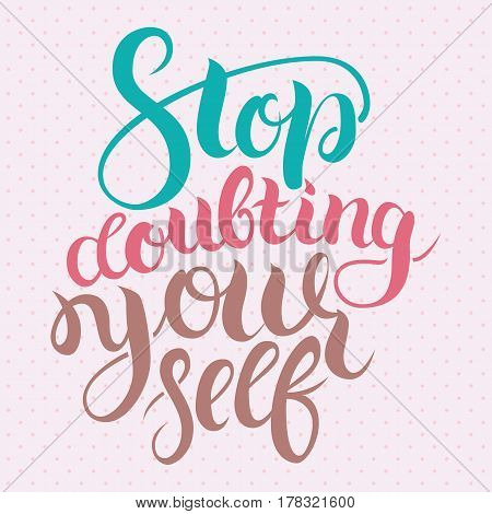 Stop doubting yourself. Motivation card with calligraphy. Unique hand drawn typography vector poster. Lettering and custom typography for your designs t-shirts, bags, posters, invitations, cards