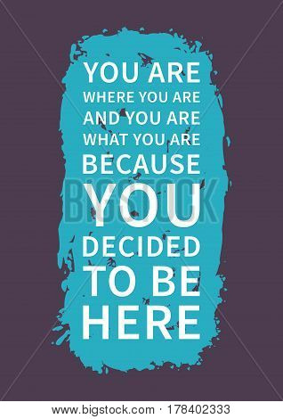 You are where you are and you are what you are because you decided to be here. Inspirational saying. Motivational quote for poster banner. Vector creative typography concept design illustration.