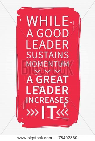 While a good leader sustains momentum a great leader increases it. Inspirational saying. Motivational quote for poster banner. Vector creative typography concept design illustration.