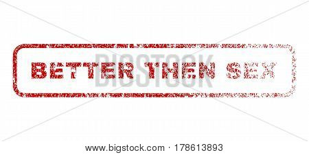 Better Then Sex text rubber seal stamp for watermarks. Textured sign. Vector red tag inside rounded rectangular banner. Grunge design and scratched texture.