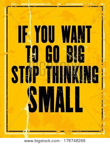 Inspiring motivation quote with text If You Want To Go Big Stop Thinking Small. Vector typography poster design concept. Distressed old metal sign texture.