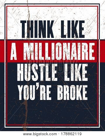 Inspiring motivation quote with text Think Like a Millionaire Hustle Like You Are Broke. Vector typography poster design concept. Distressed old metal sign texture.