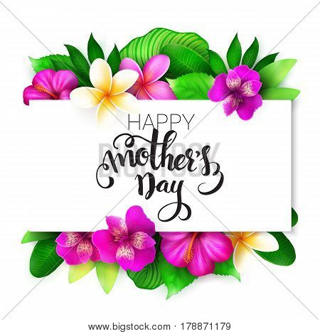 Vector mothers day greetings card with hand lettering - happy mothers day - with tropical flowers - alstroemeria, plumeria, hibiscus and leaves.