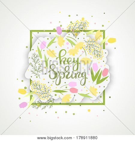 Hey spring flower paper banner or label. Green leafs and confetti and tulips narcissus mimosa. Handwritten lettering. Can be used for design of greeting cards invitations. Vector illustration.