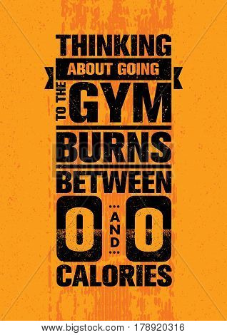 Thinking About Going To The Gym Burns Between Zero And Zero Calories. Inspiring Workout and Fitness Gym Motivation Quote. Creative Vector Typography Grunge Poster Concept
