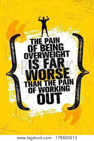 The Pain Of Being Overweight Is Far Worse Than The Pain Of Working Out. Sport Motivation Quote.