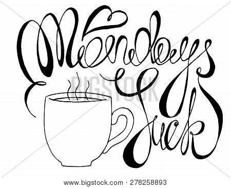 Mondays Suck Vector Typography Illustration. Black And White Calligraphy Poster With A Cup Of Hot Co