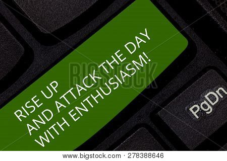 Conceptual hand writing showing Rise Up And Attack The Day With Enthusiasm. Business photo showcasing Be enthusiast inspired motivated Keyboard key Intention to create computer message idea. poster