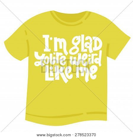 I M Glad You Re Weird Like Me - Tee Shirt With Hand Drawn Vector Lettering. Anti Saint Valentine Day