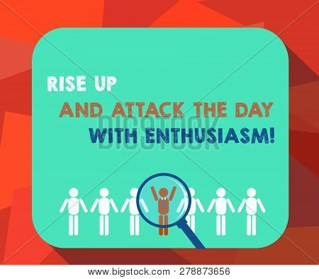 Word writing text Rise Up And Attack The Day With Enthusiasm. Business concept for Be enthusiast inspired motivated Magnifying Glass Over Chosen Man Figure Among the Hu analysis Dummies Line Up. poster