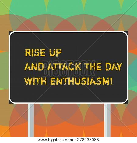 Word writing text Rise Up And Attack The Day With Enthusiasm. Business concept for Be enthusiast inspired motivated Blank Rectangular Outdoor Color Signpost photo with Two leg and Outline. poster