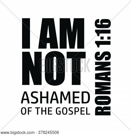 I Am Not Ashamed Of The Gospel, Christian Faith, Typography For Print Or Use As Poster, Card, Flyer