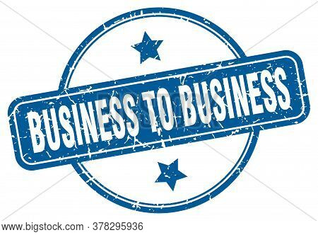 Business To Business Stamp. Business To Business Round Vintage Grunge Sign. Business To Business