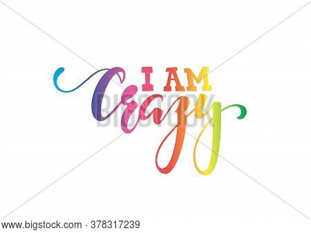 Handdrawn Lettering Of A Phrase I Am Crazy. Inspirational And Motivational Quotes. Rainbow Color. Ha