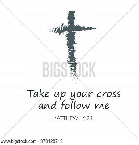 Take Up Your Cross And Follow Me,  Biblical Phrase, Typography For Print Or Use As Poster, Card, Fly