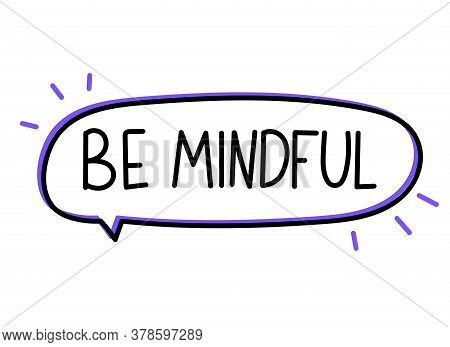 Be Mindful Inscription. Handwritten Lettering Banner. Black Vector Text In Speech Bubble. Simple Out