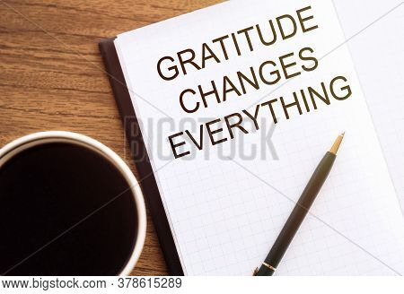 Gratitude Changes Everything - Written In A Notebook With A Cup Of Espresso Coffee And A Pen