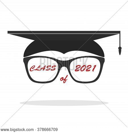 Graduate's Hat With A Frame Of Glasses And The Inscription Class Of 2021. Vector Illustration. Flat