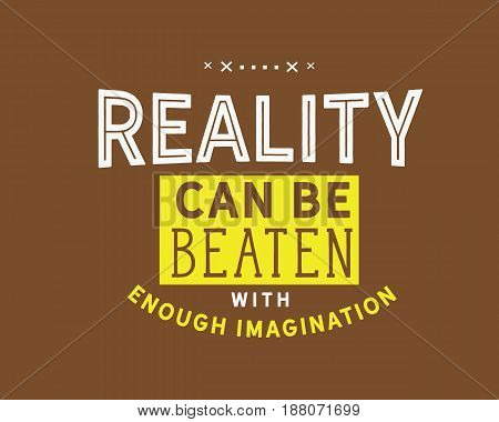 Reality can be beaten with enough imagination. Imagination Quotes