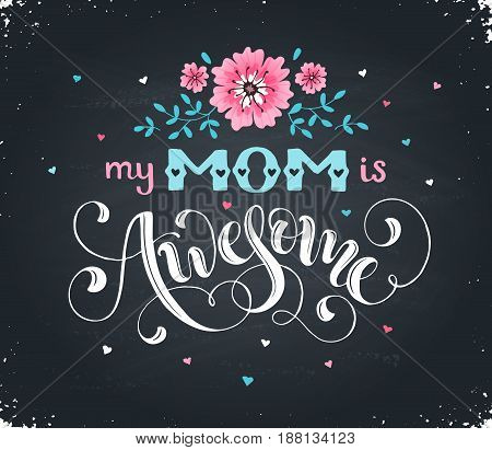 Happy Mothers Day greeting card. My mom is awesome text with flowers hand drawn on blackboard. Hand drawn lettering in tender colors.
