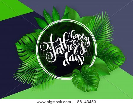 Vector father's day greetings card with hand lettering - happy father's day - with tropical leaves - monstera, palm .
