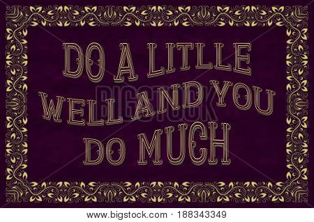 Do a little well and you do much. English saying.