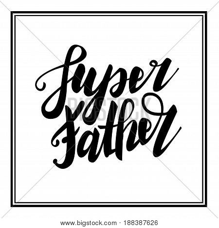 Greeting super dad. Happy fathers day. Vector hand drawn calligraphy lettering type. Cute comic text font label invitation. Cute celebration retro poster card for daddy. Mans holiday in june.