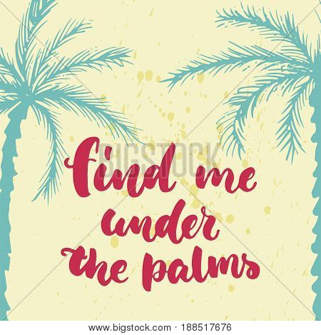 Find me under the palms - hand drawn lettering quote colorful fun brush ink inscription for photo overlays, greeting card or t-shirt print, poster design