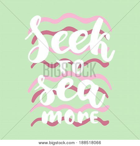 Seek to sea more - hand drawn lettering quote colorful fun brush ink inscription for photo overlays, greeting card or t-shirt print, poster design