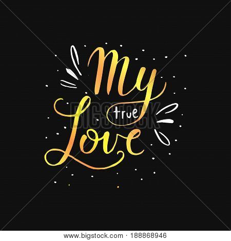 My true love. Hand drawn romantic quote. Handwritten with brush pen. Excellent for print, greeting cards and photo overlays.